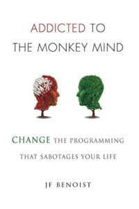 Addicted To The Monkey Mind: Change The Programming That Sabotages Your Life by J.F. Benoist