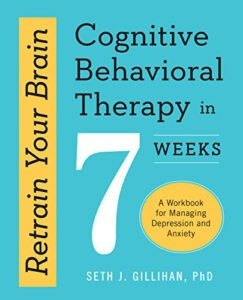 Retrain Your Brain: Cognitive Behavioral Therapy in 7 Weeks by Seth Gillihan, PhD