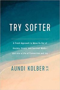 Try Softer: A Fresh Approach to Move Us Out Of Anxiety, Stress, and Survival Mode and Into A Life of Connection and Joy by Aundi Kolber